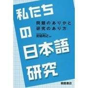 私たちの日本語研究―問題のありかと研究のあり方 [単行本]
