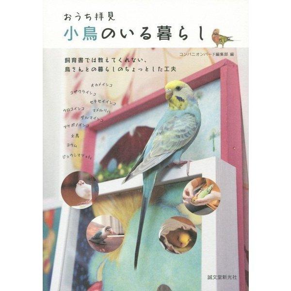 おうち拝見 小鳥のいる暮らし―飼育書では教えてくれない、鳥さんとの暮らしのちょっとした工夫 [全集叢書]