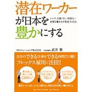 潜在(ポテンシャル)ワーカーが日本を豊かにする―シニア、主婦(夫)、外国人…多様な働き方が救世主となる [単行本]
