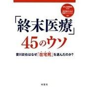 「終末医療」45のウソ―愛川欽也はなぜ「在宅死」を選んだのか?(「無駄で危険な医療+治療45」シリーズ〈vol.6〉) [単行本]