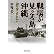 戦場が見える島・沖縄―50年間の取材から [単行本]