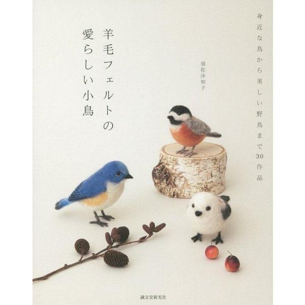 羊毛フェルトの愛らしい小鳥―身近な鳥から美しい野鳥まで30作品 [単行本]