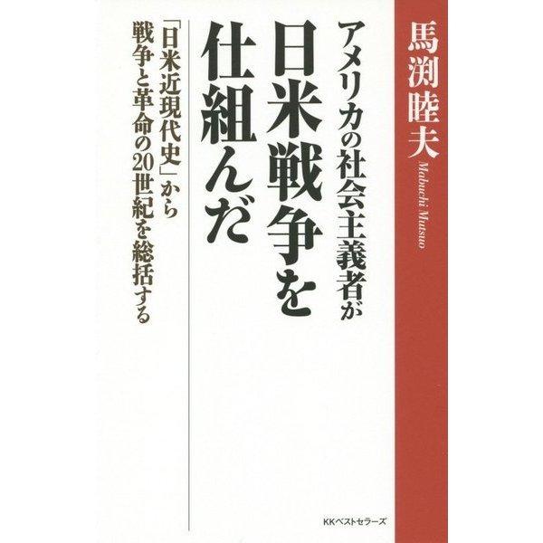 アメリカの社会主義者が日米戦争を仕組んだ―「日米近現代史」から戦争と革命の20世紀を総括する [単行本]