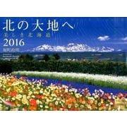 北の大地へ美しき北海道 2016[カレンダー] [単行本]