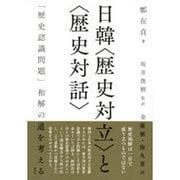 """日韓""""歴史対立""""と""""歴史対話""""―「歴史認識問題」和解の道を考える [単行本]"""