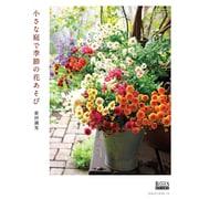 小さな庭で季節の花あそび 芸文ムック (GARDEN SERIES) [ムックその他]
