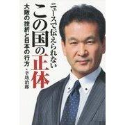 ニュースで伝えられないこの国の正体―大阪の挫折と日本の行方 [単行本]