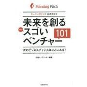 未来を創る日本発スゴいベンチャー101―モーニングピッチ公式ガイド 次のビジネスチャンスはここにある! [単行本]