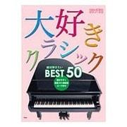 大好きクラシック絶対弾きたいBEST50(やさしく弾けるピアノ・ソロ) [単行本]