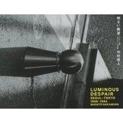 LUMINOUS DESPAIR 明るい絶望 SEOUL-TOKYO 1989-1994 [単行本]