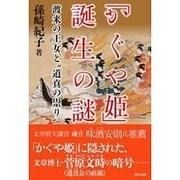 """「かぐや姫」誕生の謎―渡来の王女と""""道真の祟り"""" [単行本]"""