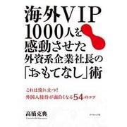 海外VIP1000人を感動させた外資系企業社長の「おもてなし」術―これは役に立つ!外国人接待が面白くなる54のコツ [単行本]