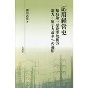 応用経営史―福島第一原発事故後の電力・原子力改革への適用 [単行本]