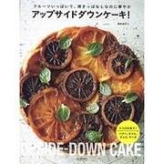 アップサイドダウンケーキ!―フルーツいっぱいで、焼きっぱなしなのに華やか [単行本]