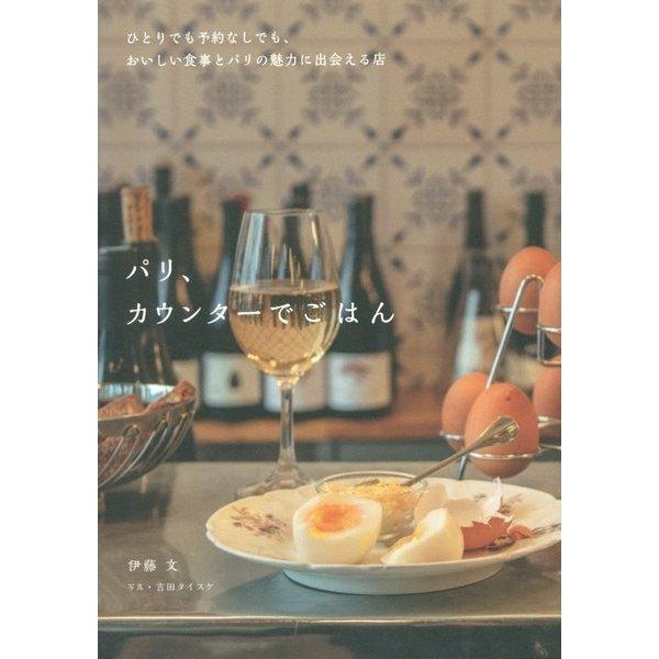 パリ、カウンターでごはん―ひとりでも予約なしでも、おいしい食事とパリの魅力に出会える店 [単行本]