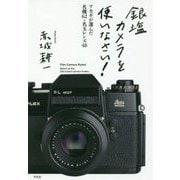 銀塩カメラを使いなさい!―アカギが選んだ名機62+名玉レンズ48 [単行本]