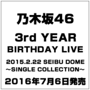 乃木坂46 3rd YEAR BIRTHDAY LIVE 2015.2.22 SEIBU DOME ~SINGLE COLLECTION~