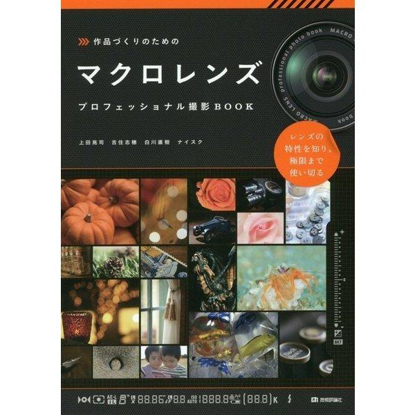 作品づくりのためのマクロレンズ プロフェッショナル撮影BOOK [単行本]