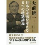 大前研一 日本の未来を考える6つの特別講義―大前研一ビジネスジャーナルアーカイブス [単行本]