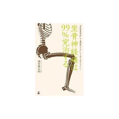 坐骨神経痛は99%完治する 〝脊柱管狭窄症〟も〝椎間板ヘルニア〟もあきらめなくていい! [単行本]