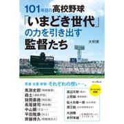 101年目の高校野球「いまどき世代」の力を引き出す監督たち [単行本]