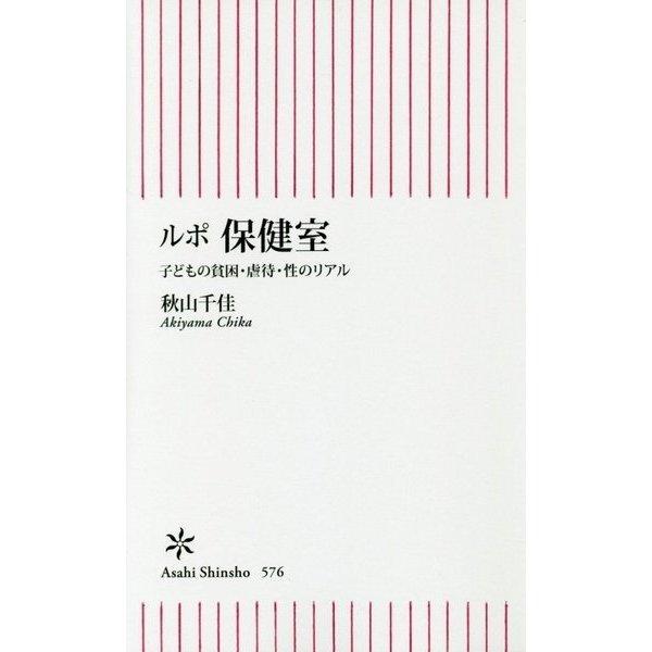 ルポ 保健室 子どもの貧困・虐待・性のリアル (朝日新書) [単行本]