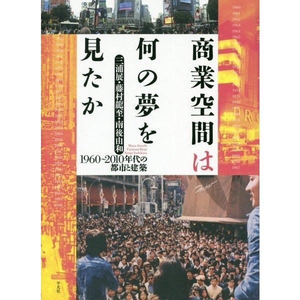 商業空間は何の夢を見たか―1960~2010年代の都市と建築 [単行本]
