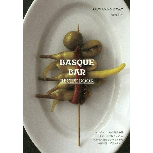 バスクバルレシピブック BASQUE BAR RECIPE BOOK―スペインバスクの美食の地サン・セバスチャンへ。バルで人気のピンチョスから一皿料理、デザートまで [単行本]