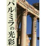 パルミラの光彩―写真資料でよみがえる破壊された世界遺産 [単行本]