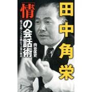 田中角栄「情」の会話術―相手を熱くし、人を動かす言葉の極意 [単行本]