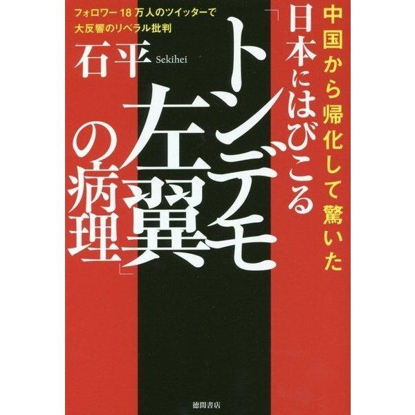 日本にはびこる「トンデモ左翼」の病理―フォロワー18万人のツイッターで大反響のリベラル批判 中国から帰化して驚いた [単行本]