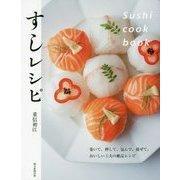 すしレシピ Sushi cook book―巻いて、押して、包んで、混ぜて。おいしい工夫の絶品レシピ [単行本]