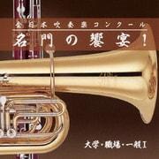 全日本吹奏楽コンクール 名門の饗宴! 大学・職場・一般Ⅰ