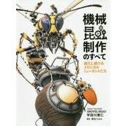 機械昆蟲制作のすべて 進化し続けるメカニカルミュータントたち [ムックその他]