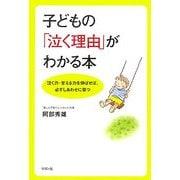子どもの「泣く理由」がわかる本―泣く力・甘える力を伸ばせば、必ずしあわせに育つ [単行本]