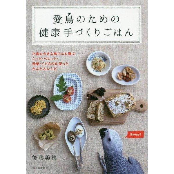 愛鳥のための健康手づくりごはん―小鳥も大きな鳥さんも喜ぶシード・ペレット・野菜・くだものを使ったかんたんレシピ [全集叢書]