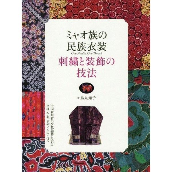 ミャオ族の民族衣装 刺繍と装飾の技法―中国貴州省の少数民族に伝わる文様、色彩、デザインのすべて [単行本]
