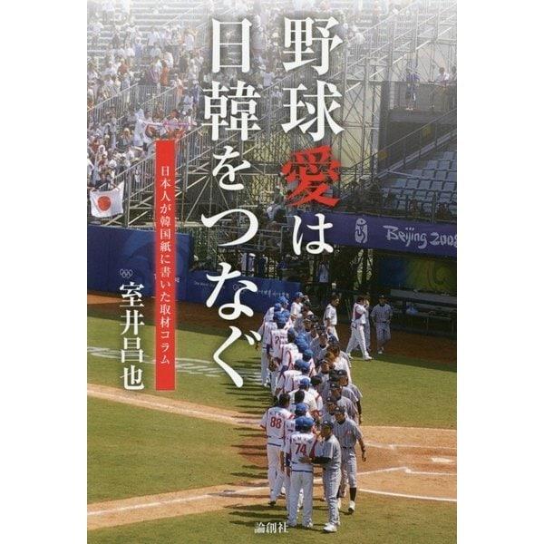 野球愛は日韓をつなぐ―日本人が韓国紙に書いた取材コラム [単行本]
