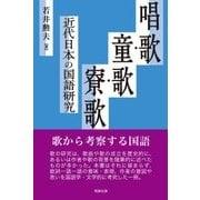唱歌・童歌・寮歌―近代日本の国語研究 [単行本]
