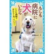 もしも病院に犬がいたら―こども病院ではたらく犬、ベイリー(講談社青い鳥文庫) [新書]