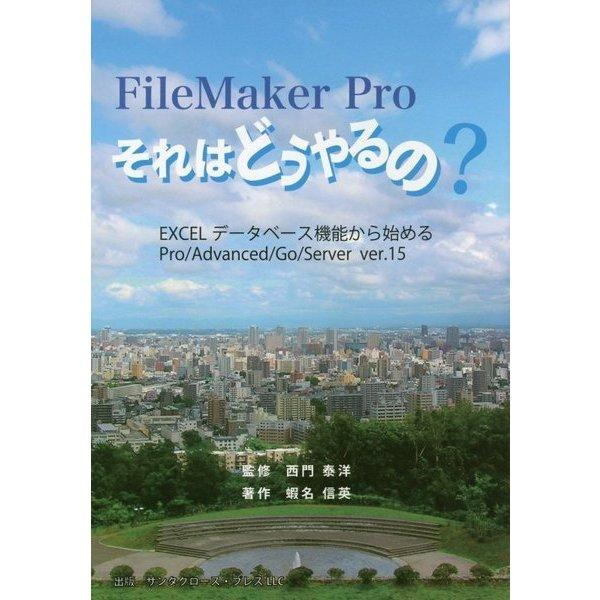 FileMaker Proそれはどうやるの?―EXCELデータベース機能から始めるPro/Advanced/Go/Server ver.15 [単行本]