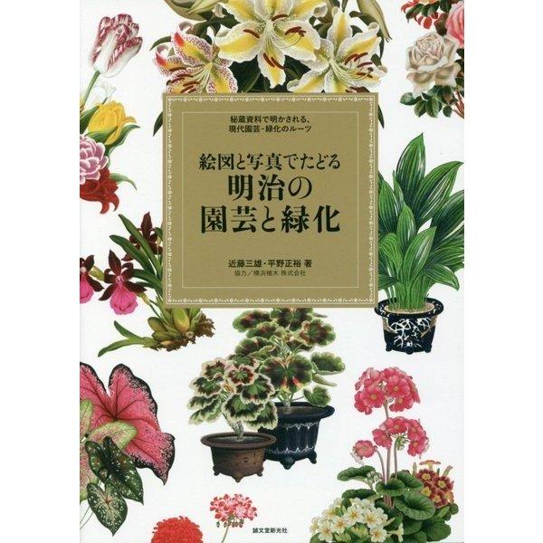 絵図と写真でたどる明治の園芸と緑化―秘蔵資料で明かされる、現代園芸・緑化のルーツ [単行本]