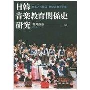 日韓音楽教育関係史研究―日本人の韓国・朝鮮表象と音楽 [単行本]