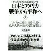 日本とアメリカ戦争から平和へ〈上〉アメリカの誕生、日清・日露・欧州大戦から日英同盟廃棄まで―グリスウォルド『米国極東政策史』に学ぶ [単行本]
