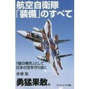 航空自衛隊「装備」のすべて―「槍の穂先」として日本の空を守り抜く(サイエンス・アイ新書) [新書]