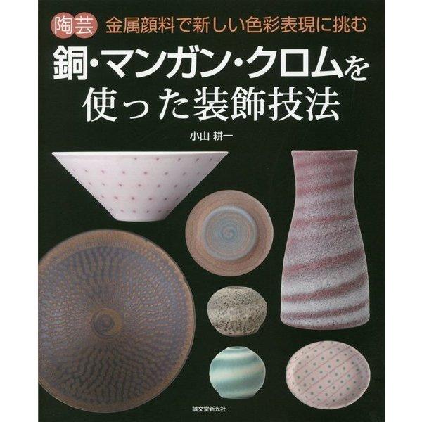 陶芸 銅・マンガン・クロムを使った装飾技法―金属顔料で新しい色彩表現に挑む [単行本]