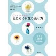 3ステップ上達法 はじめての花の活け方-いけばなとフラワーアレンジメントのプロから愛される花屋に学ぶ [単行本]
