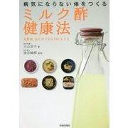 病気にならない体をつくる「ミルク酢」健康法―血糖値、血圧が下がる78のレシピ [単行本]