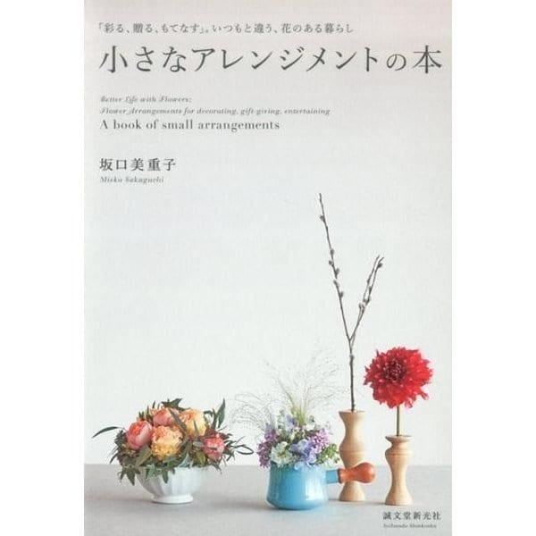 小さなアレンジメントの本-「彩る、贈る、もてなす」。いつもと違う、花のある暮らし [単行本]