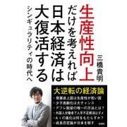 生産性向上だけを考えれば日本経済は大復活する-シンギュラリティの時代へ [単行本]